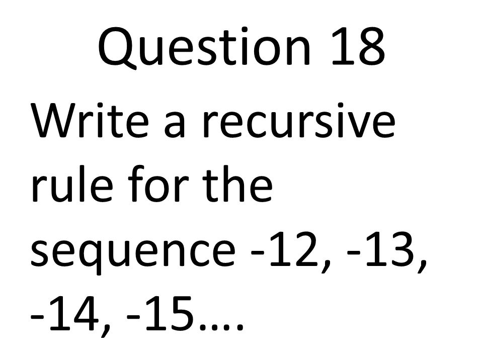 Question 18 Write a recursive rule for the sequence -12, -13, -14, -15….