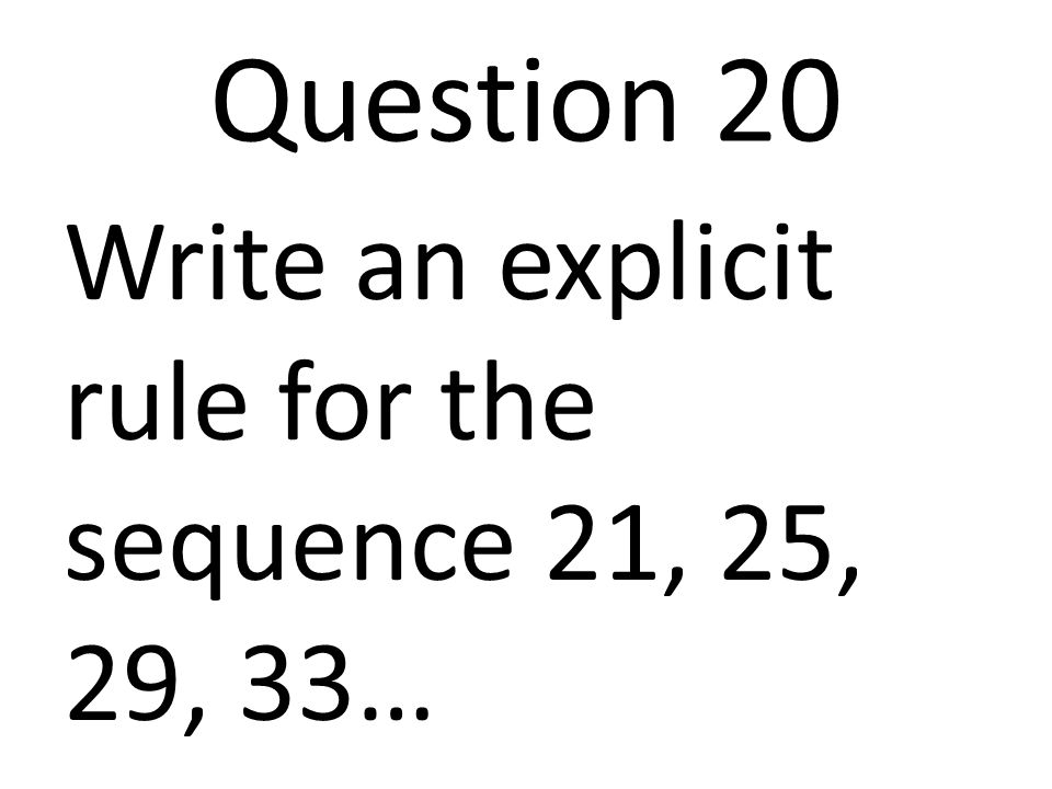 Question 20 Write an explicit rule for the sequence 21, 25, 29, 33…