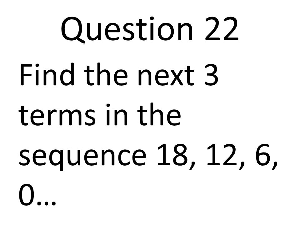 Question 22 Find the next 3 terms in the sequence 18, 12, 6, 0…