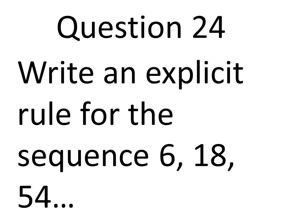 Question 24 Write an explicit rule for the sequence 6, 18, 54…