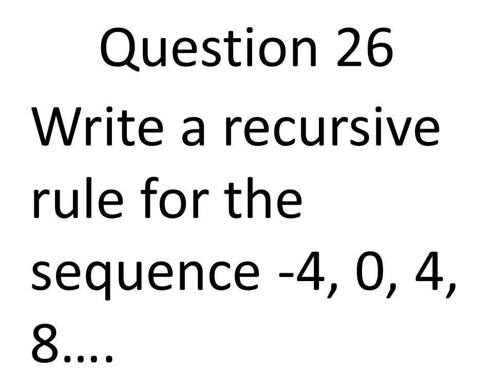 Question 26 Write a recursive rule for the sequence -4, 0, 4, 8….