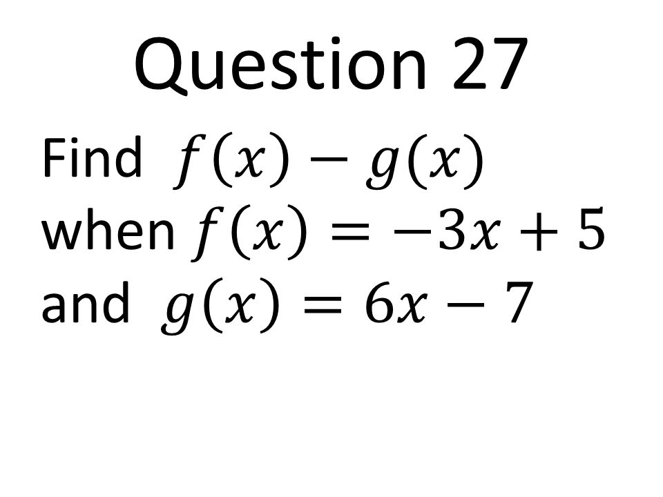 Question 27 Find 𝑓 𝑥 −𝑔(𝑥) when 𝑓 𝑥 =−3𝑥+5 and 𝑔 𝑥 =6𝑥−7