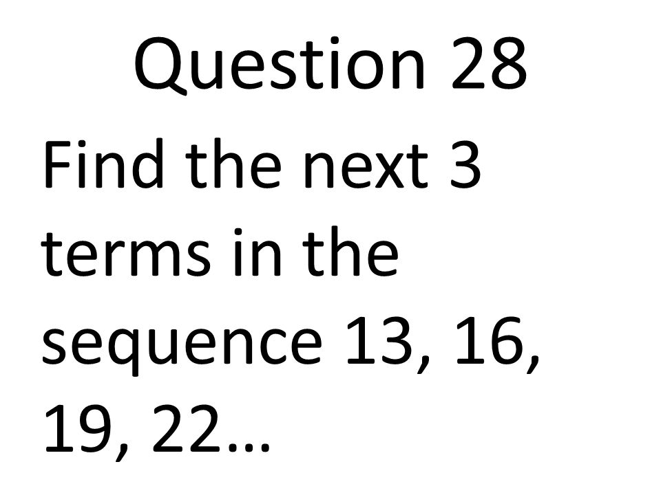 Question 28 Find the next 3 terms in the sequence 13, 16, 19, 22…