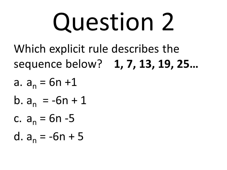 Question 2 Which explicit rule describes the sequence below 1, 7, 13, 19, 25… an = 6n +1. an = -6n + 1.