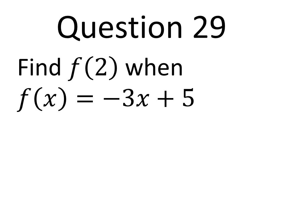 Question 29 Find 𝑓 2 when 𝑓 𝑥 =−3𝑥+5