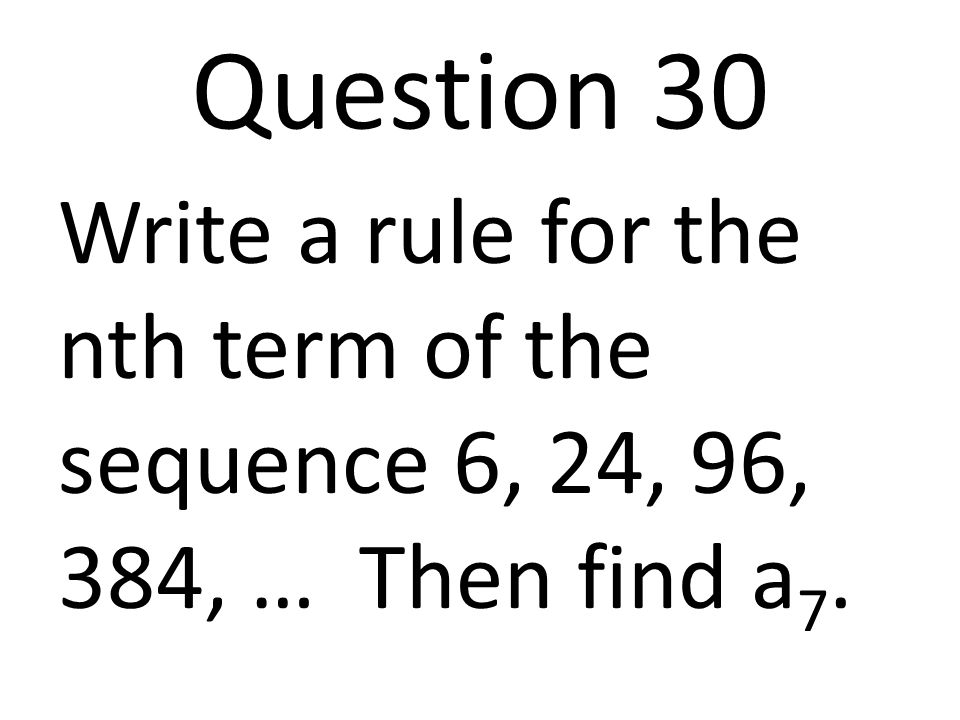 Question 30 Write a rule for the nth term of the sequence 6, 24, 96, 384, … Then find a7.