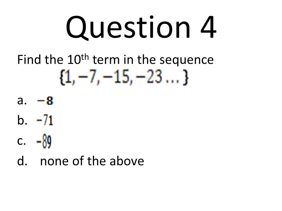 Question 4 Find the 10th term in the sequence none of the above