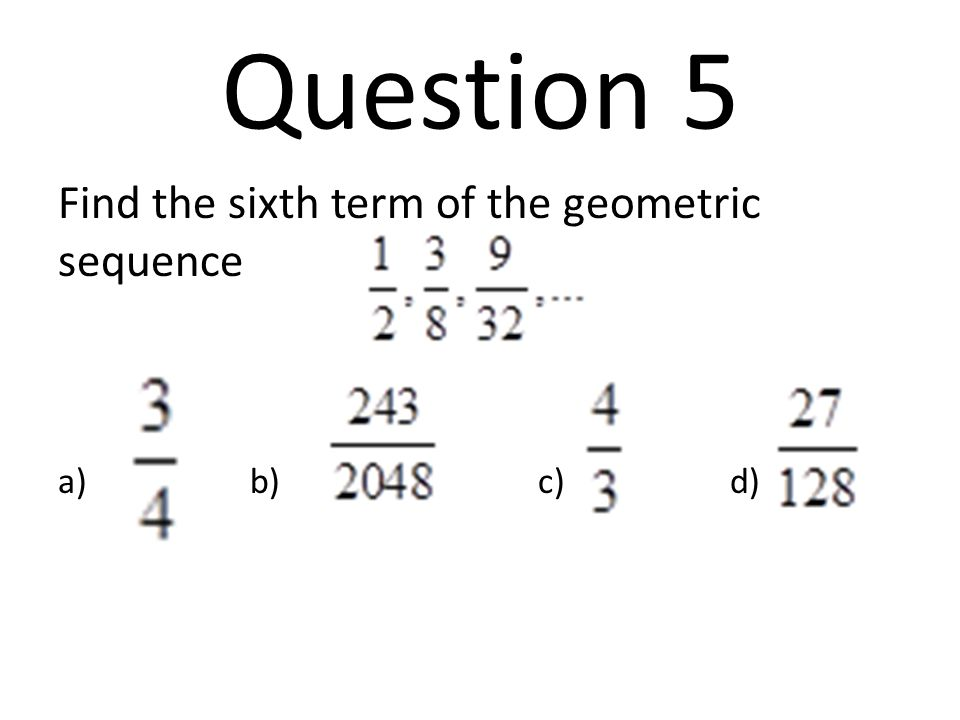 Question 5 Find the sixth term of the geometric sequence a) b) c) d)