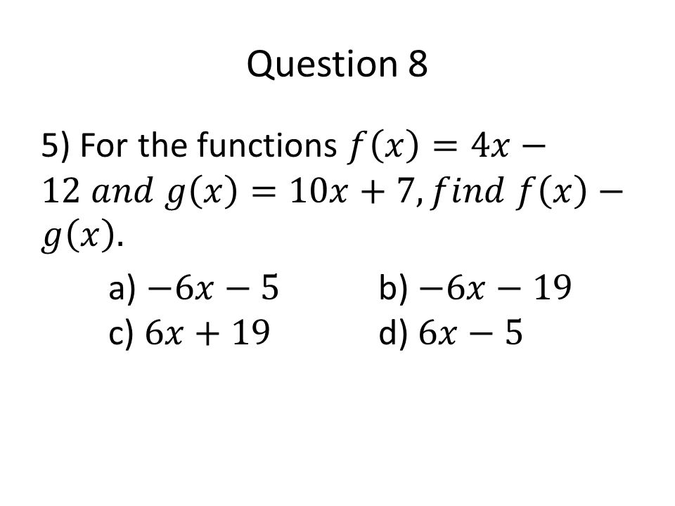 Question 8 5) For the functions 𝑓 𝑥 =4𝑥−12 𝑎𝑛𝑑 𝑔 𝑥 =10𝑥+7, 𝑓𝑖𝑛𝑑 𝑓 𝑥 −𝑔 𝑥 .