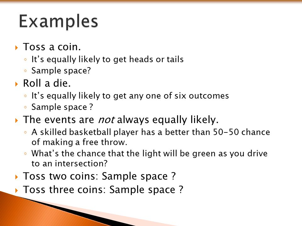 Examples Toss a coin. Roll a die.