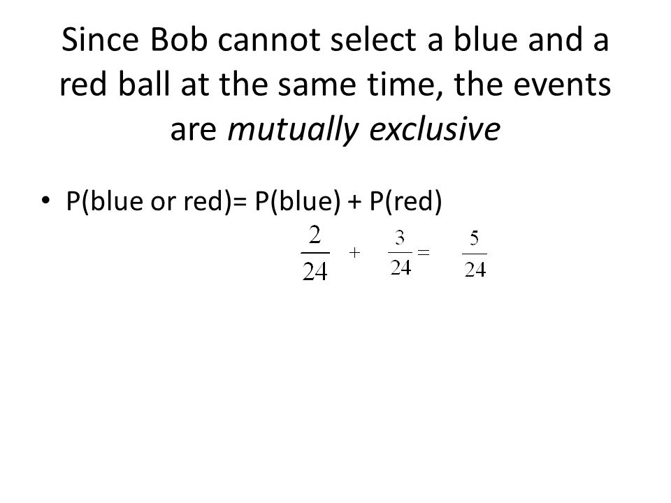 Since Bob cannot select a blue and a red ball at the same time, the events are mutually exclusive