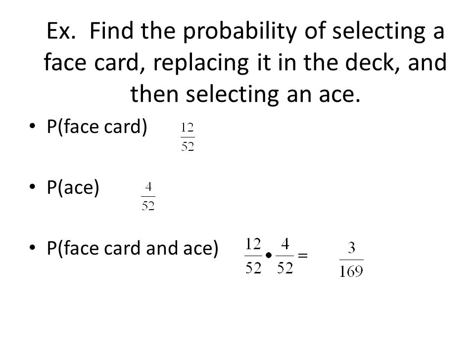 Ex. Find the probability of selecting a face card, replacing it in the deck, and then selecting an ace.