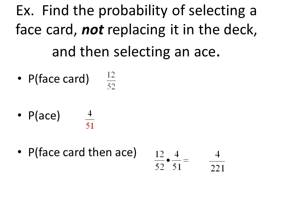 Ex. Find the probability of selecting a face card, not replacing it in the deck, and then selecting an ace.