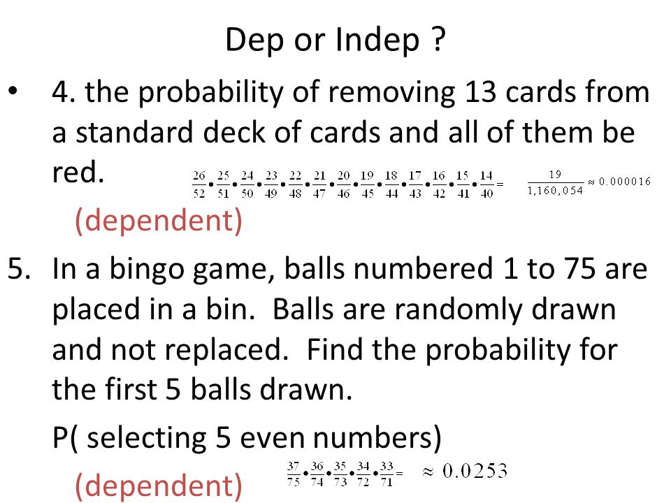 Dep or Indep 4. the probability of removing 13 cards from a standard deck of cards and all of them be red.