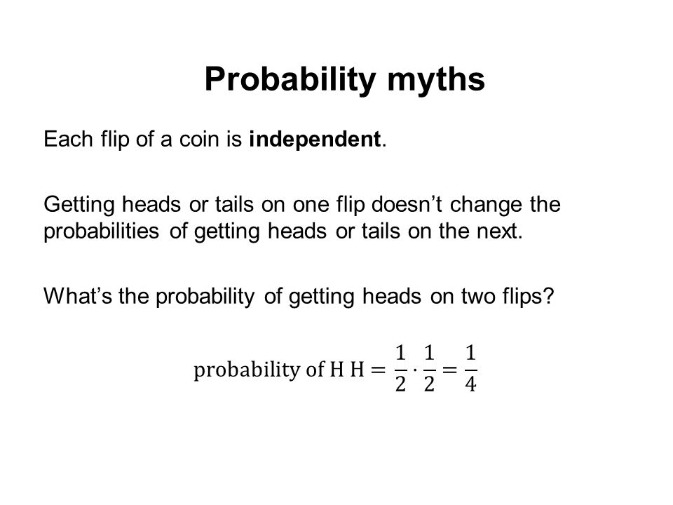 Probability myths Each flip of a coin is independent.