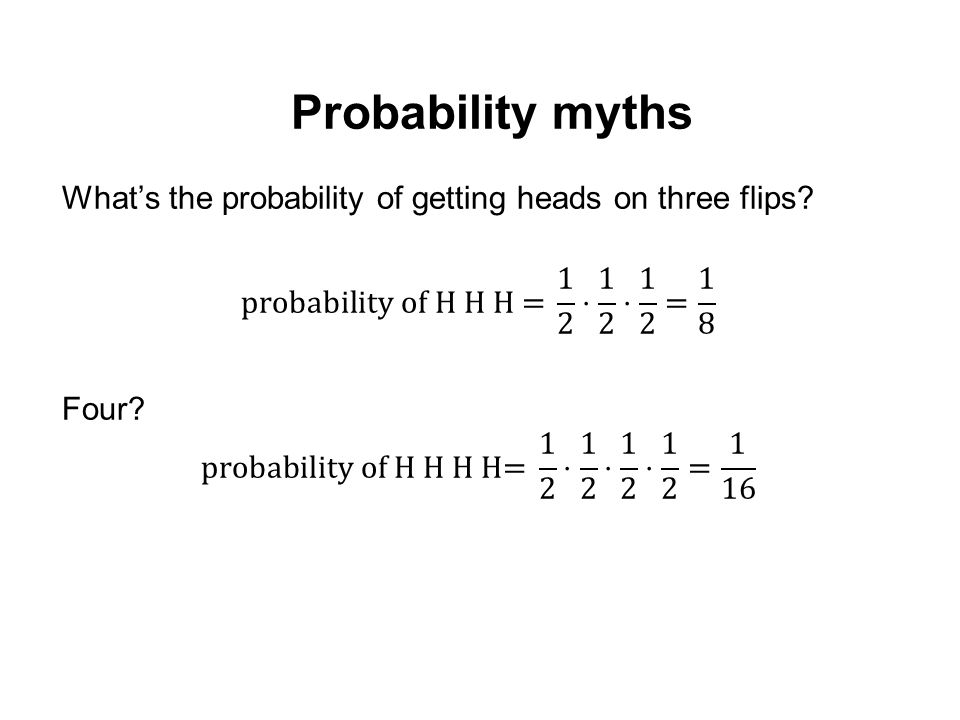 Probability myths What's the probability of getting heads on three flips probability of H H H = 1 2 ⋅ 1 2 ⋅ 1 2 = 1 8.