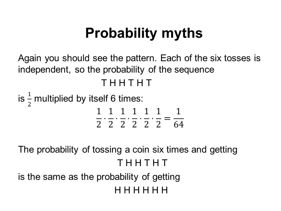 Probability myths Again you should see the pattern. Each of the six tosses is independent, so the probability of the sequence.
