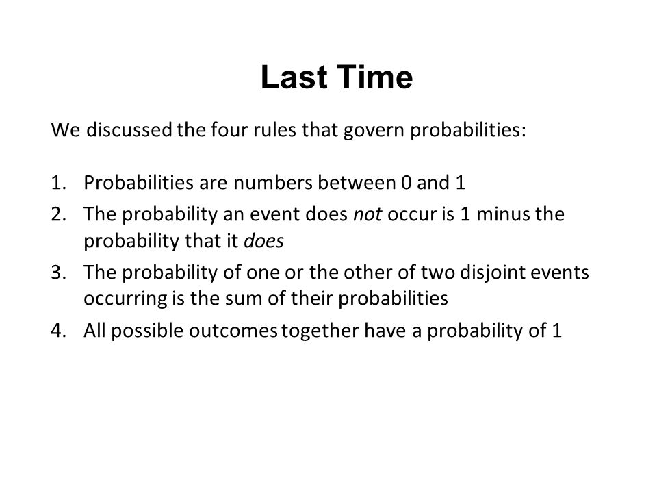 Last Time We discussed the four rules that govern probabilities: