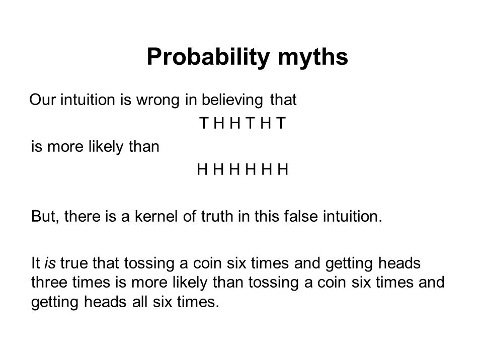 Probability myths Our intuition is wrong in believing that T H H T H T
