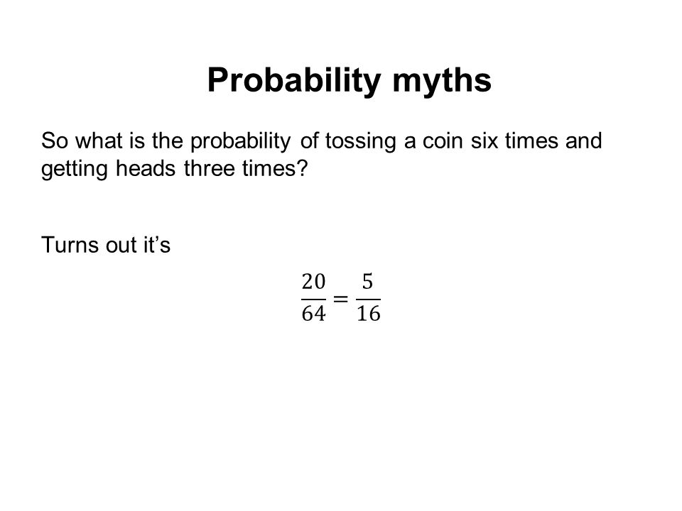 Probability myths So what is the probability of tossing a coin six times and getting heads three times