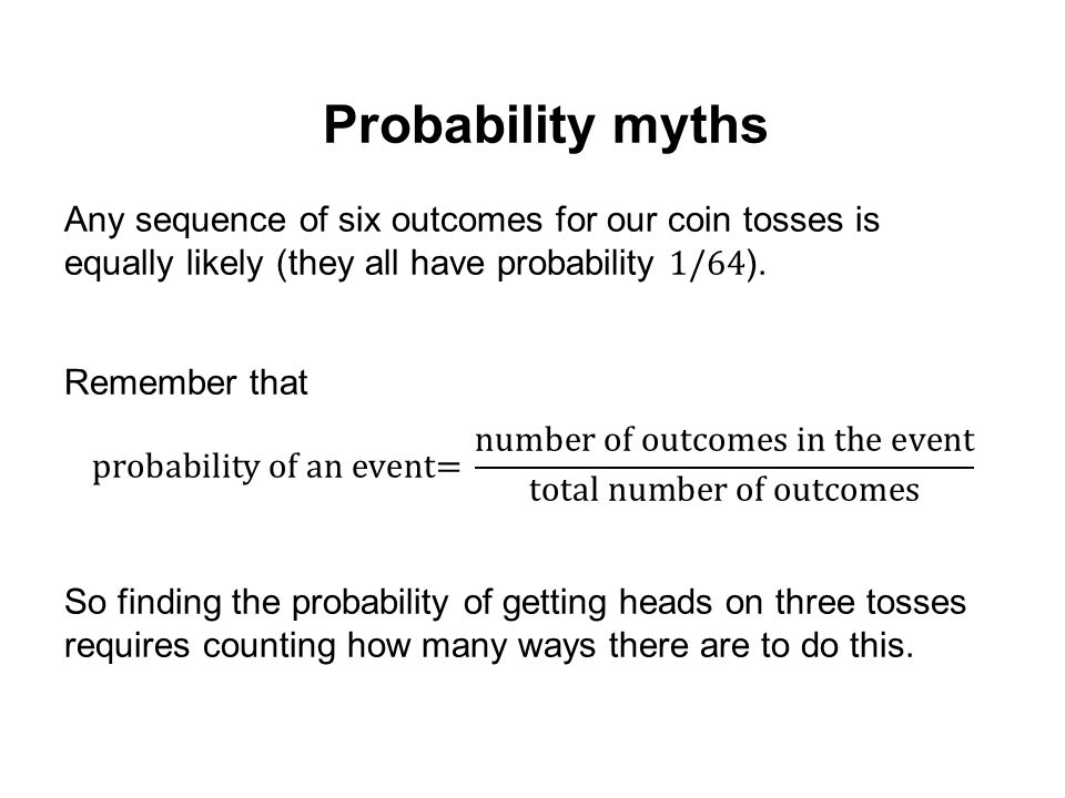Probability myths Any sequence of six outcomes for our coin tosses is equally likely (they all have probability 1/64).