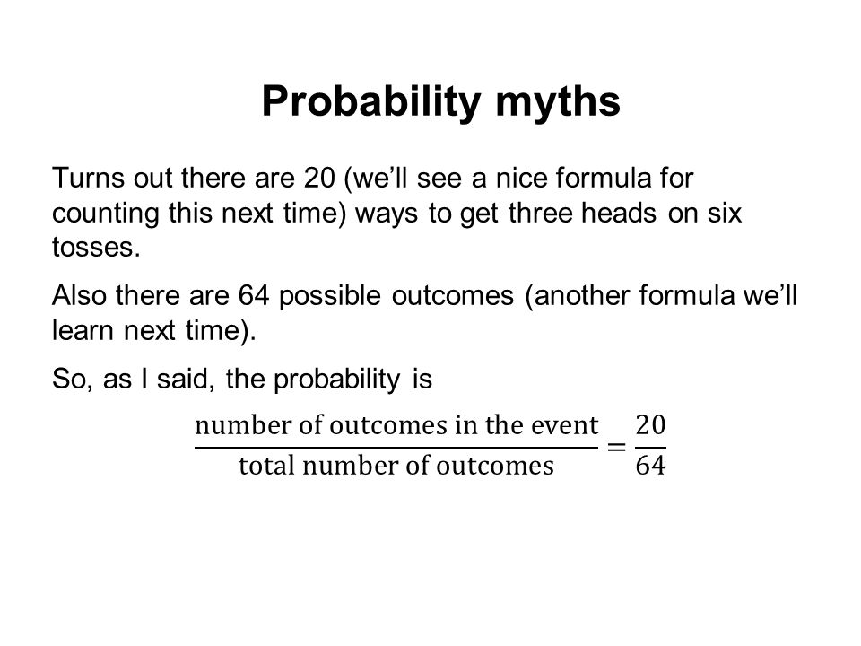 Probability myths Turns out there are 20 (we'll see a nice formula for counting this next time) ways to get three heads on six tosses.