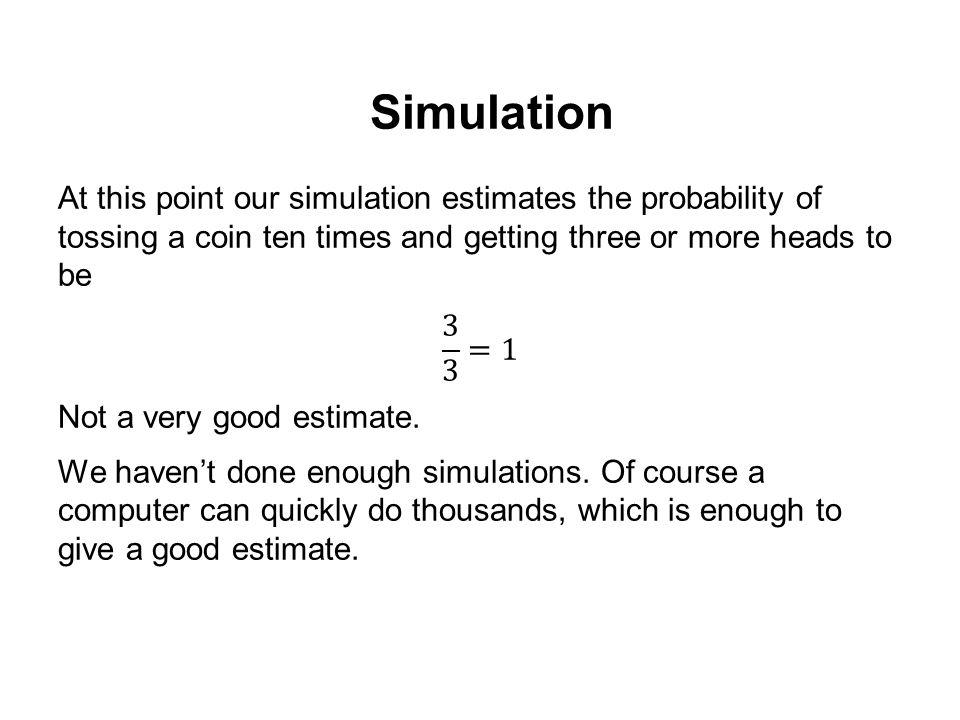 Simulation At this point our simulation estimates the probability of tossing a coin ten times and getting three or more heads to be.