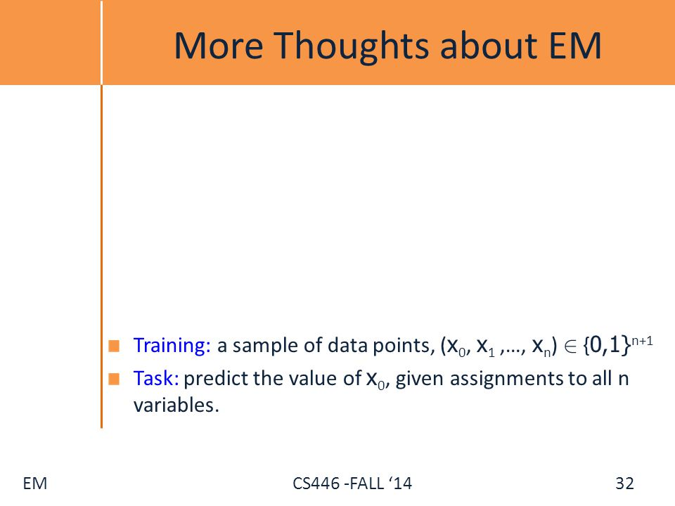 More Thoughts about EM Training: a sample of data points, (x0, x1 ,…, xn) 2 {0,1}n+1.