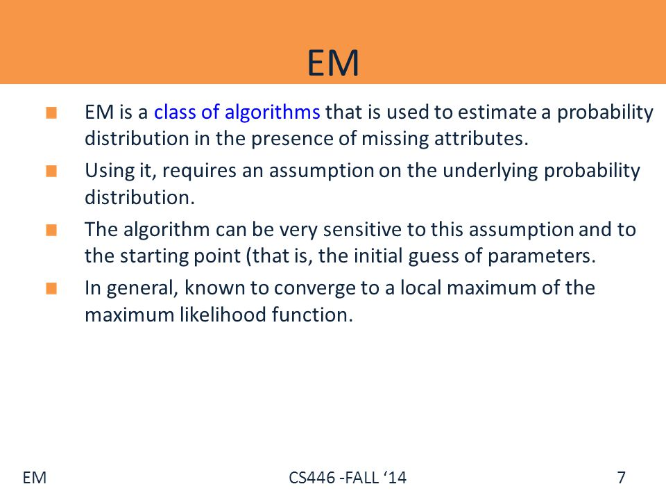 EM EM is a class of algorithms that is used to estimate a probability distribution in the presence of missing attributes.