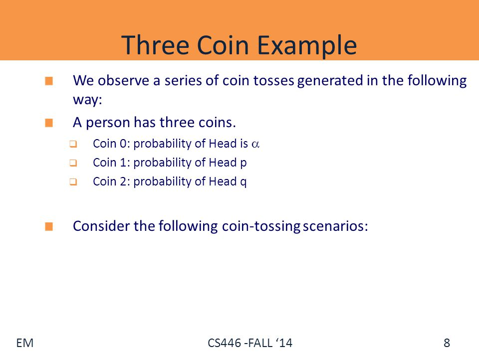 Three Coin Example We observe a series of coin tosses generated in the following way: A person has three coins.