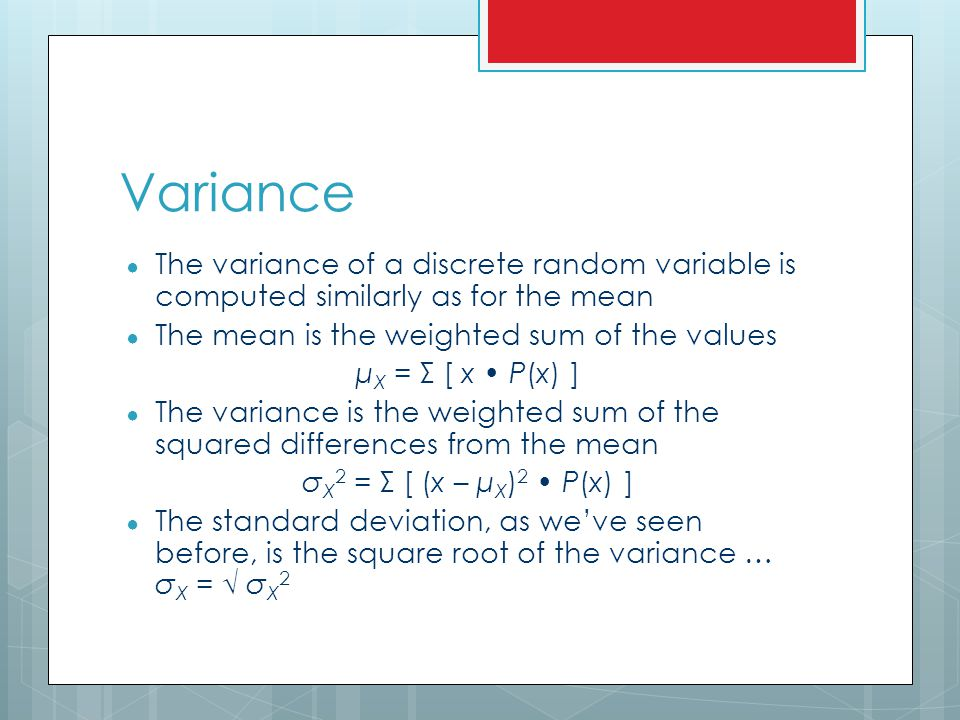 Variance The variance of a discrete random variable is computed similarly as for the mean. The mean is the weighted sum of the values.