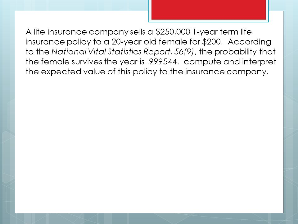 A life insurance company sells a $250,000 1-year term life insurance policy to a 20-year old female for $200.
