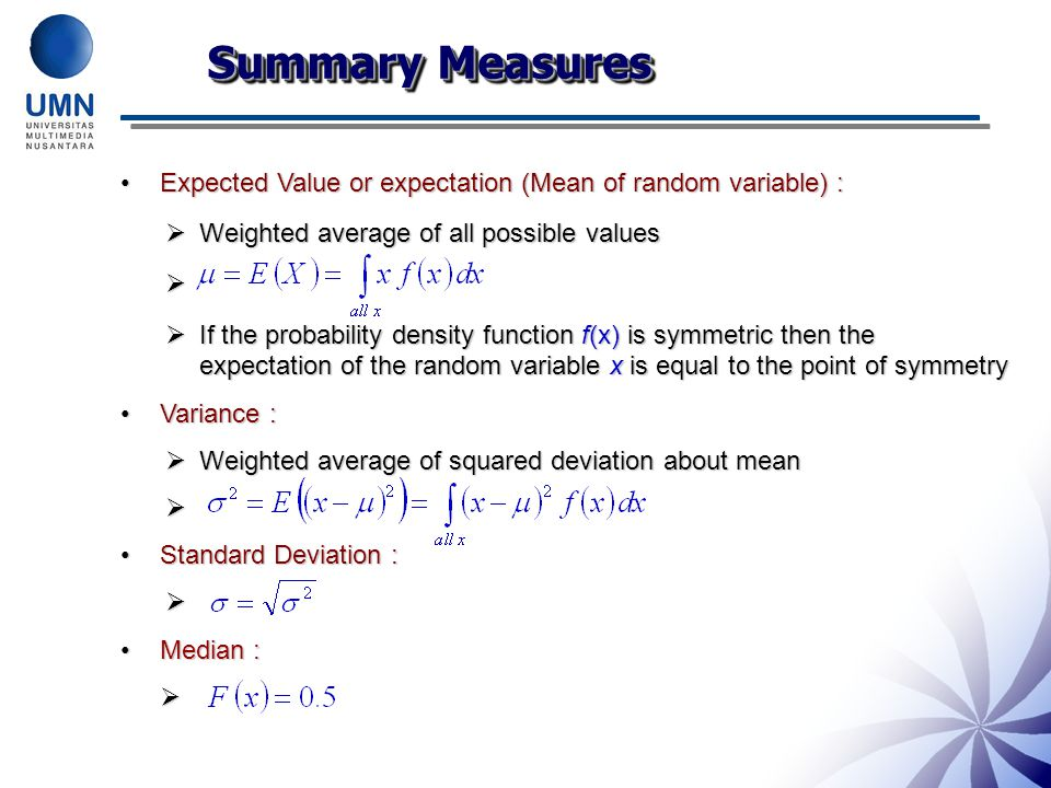 Summary Measures Expected Value or expectation (Mean of random variable) : Weighted average of all possible values.