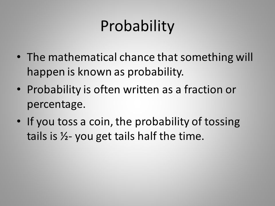 Probability The mathematical chance that something will happen is known as probability. Probability is often written as a fraction or percentage.