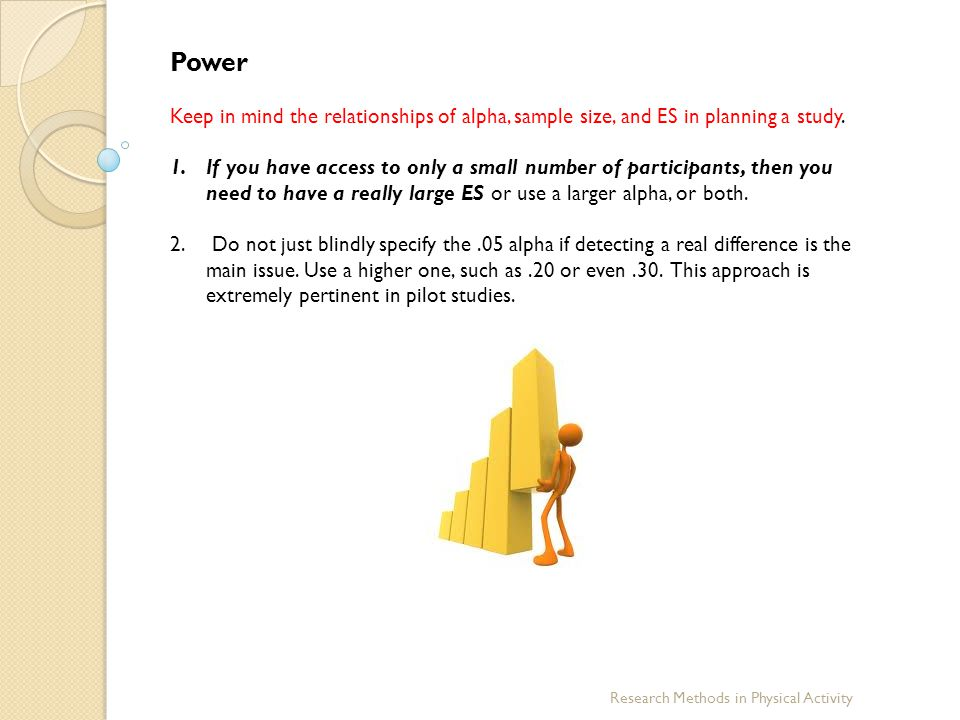 Power Keep in mind the relationships of alpha, sample size, and ES in planning a study.
