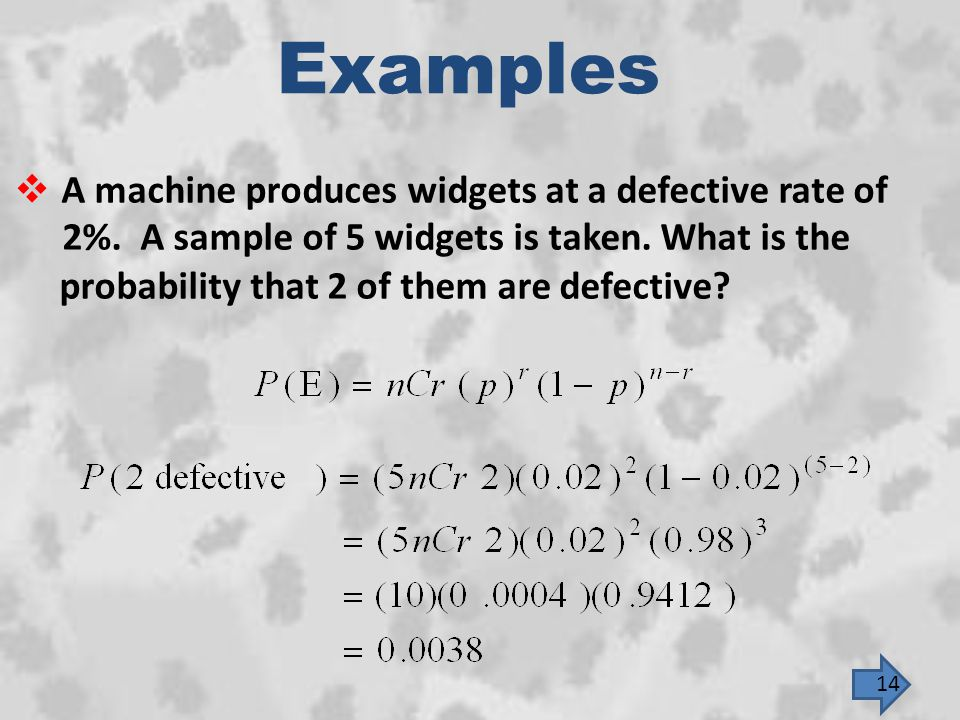 Examples A machine produces widgets at a defective rate of 2%. A sample of 5 widgets is taken. What is the.