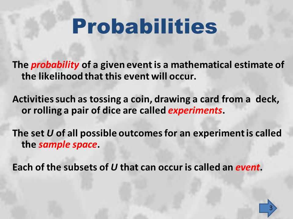 Probabilities The probability of a given event is a mathematical estimate of the likelihood that this event will occur.