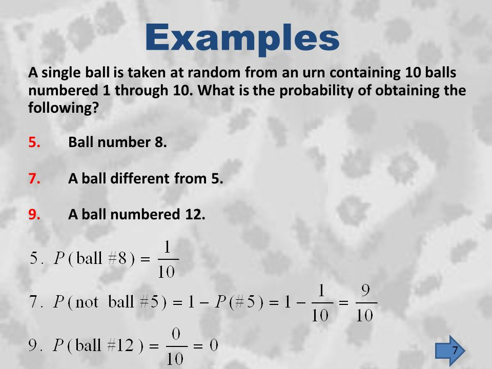 Examples A single ball is taken at random from an urn containing 10 balls. numbered 1 through 10. What is the probability of obtaining the.