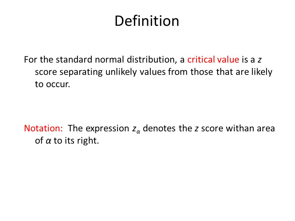 Definition For the standard normal distribution, a critical value is a z score separating unlikely values from those that are likely to occur.