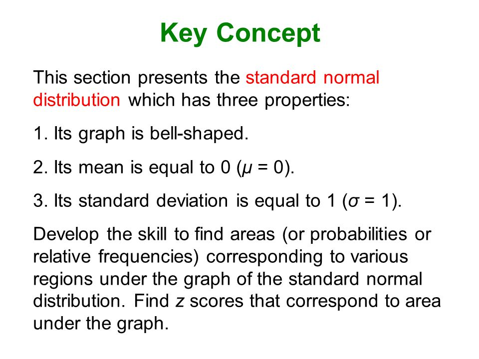 Key Concept This section presents the standard normal distribution which has three properties: Its graph is bell-shaped.