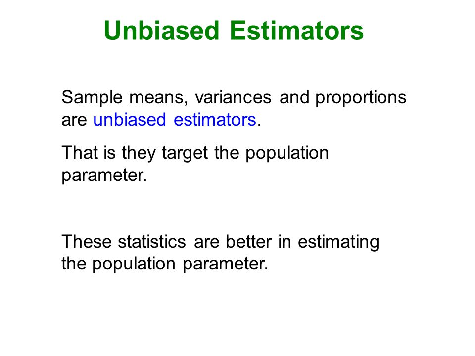 Unbiased Estimators Sample means, variances and proportions are unbiased estimators. That is they target the population parameter.