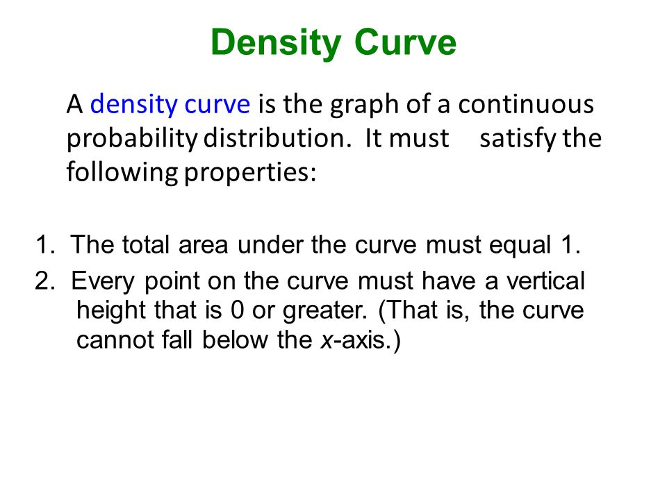 Density Curve A density curve is the graph of a continuous probability distribution. It must satisfy the following properties: