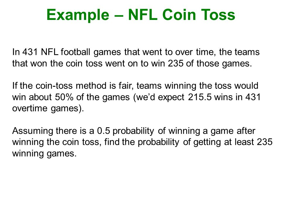 Example – NFL Coin Toss In 431 NFL football games that went to over time, the teams that won the coin toss went on to win 235 of those games.