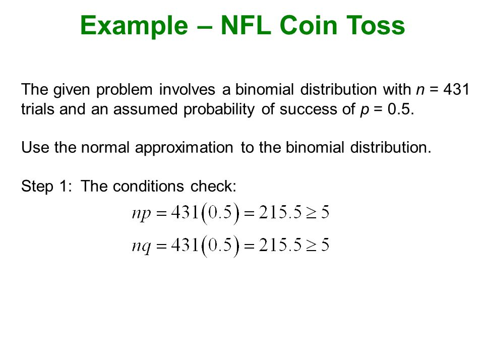 Example – NFL Coin Toss The given problem involves a binomial distribution with n = 431 trials and an assumed probability of success of p = 0.5.