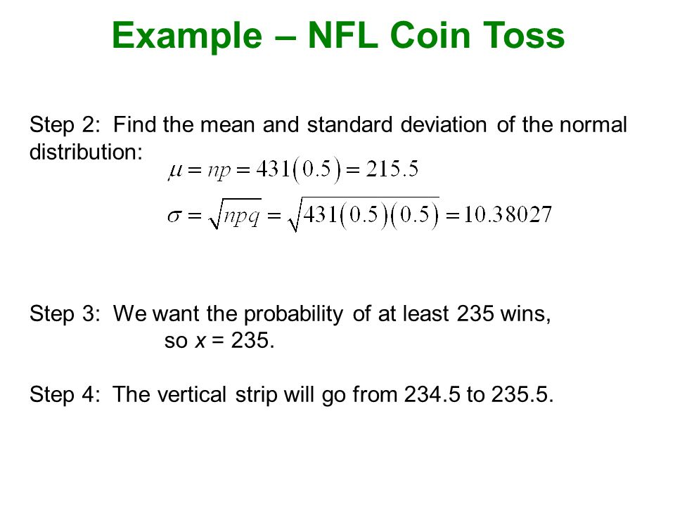 Example – NFL Coin Toss Step 2: Find the mean and standard deviation of the normal distribution: