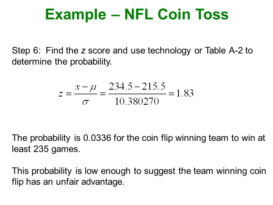 Example – NFL Coin Toss Step 6: Find the z score and use technology or Table A-2 to determine the probability.