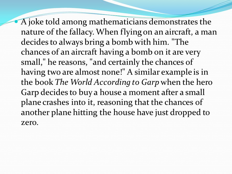 A joke told among mathematicians demonstrates the nature of the fallacy.