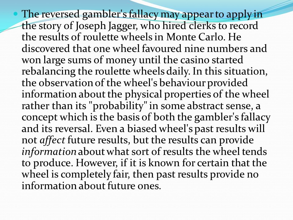 The reversed gambler s fallacy may appear to apply in the story of Joseph Jagger, who hired clerks to record the results of roulette wheels in Monte Carlo.