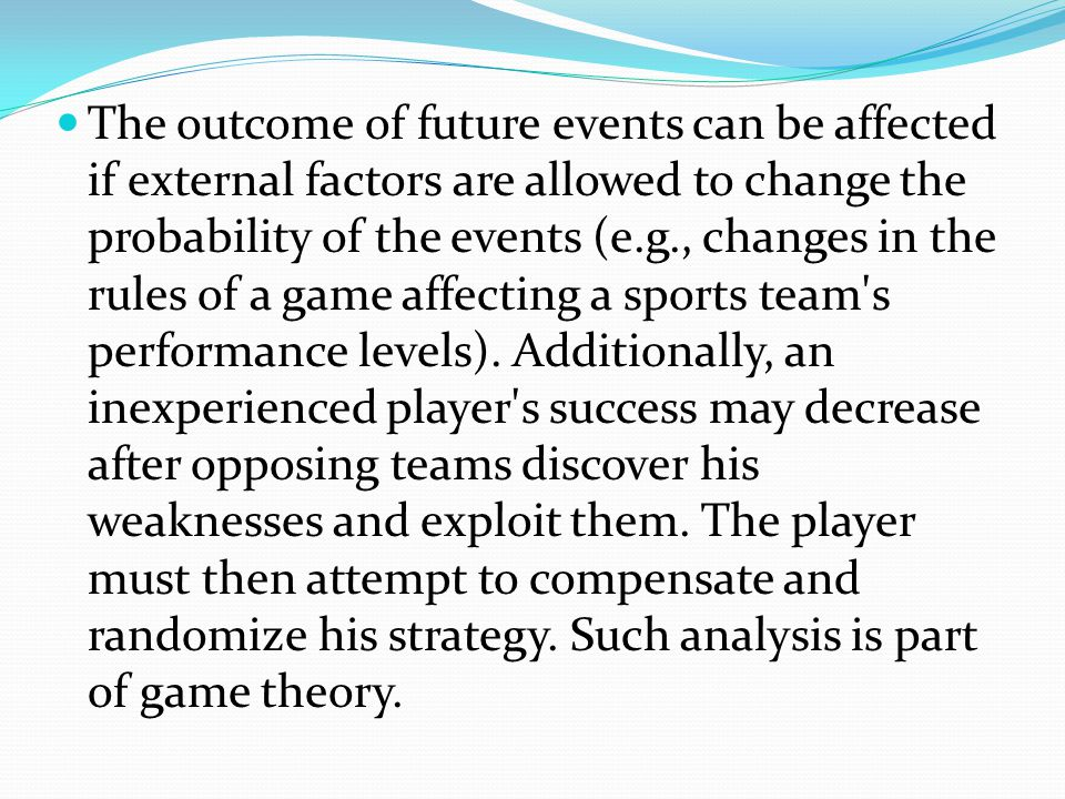 The outcome of future events can be affected if external factors are allowed to change the probability of the events (e.g., changes in the rules of a game affecting a sports team s performance levels).