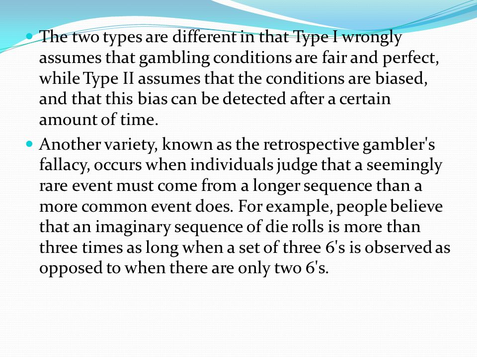 The two types are different in that Type I wrongly assumes that gambling conditions are fair and perfect, while Type II assumes that the conditions are biased, and that this bias can be detected after a certain amount of time.